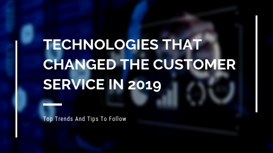 Technologies That Entirely Changed The Customer Service Business In 2019