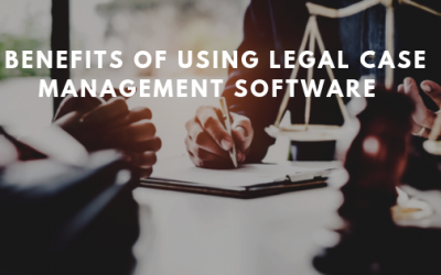 THE 5 KEY BENEFITS OF USING MODERN LEGAL CASE MANAGEMENT SOFTWARE