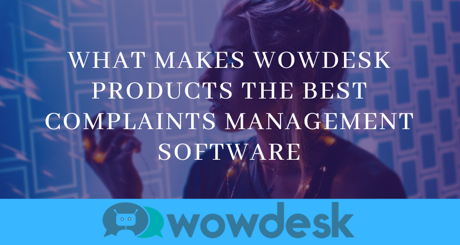 What Makes Wowdesk Products the Best Complaint Management Software