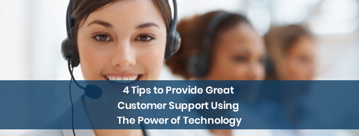 4 Tips to Provide Great Customer Support Using The Power of Technology