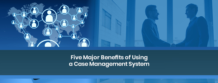Five Major Benefits of Using a Case Management System