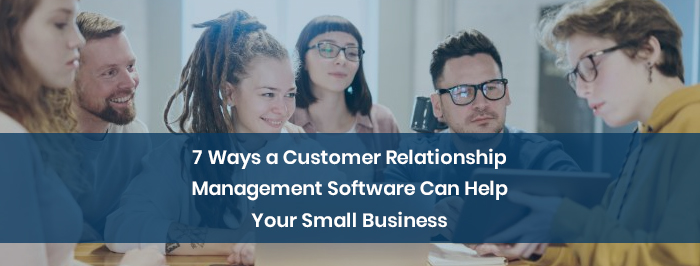7 Ways a Customer Relationship Management Software Can Help Your Small Business