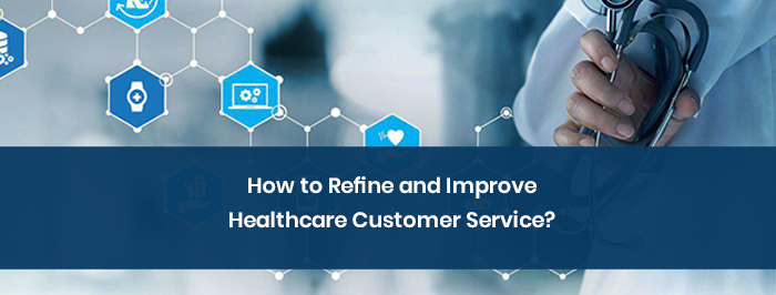 How to Refine and Improve Healthcare Customer Service?