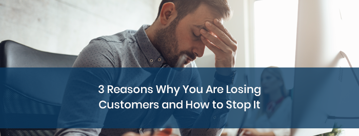 3 Reasons Why You Are Losing Customers and How to Stop It