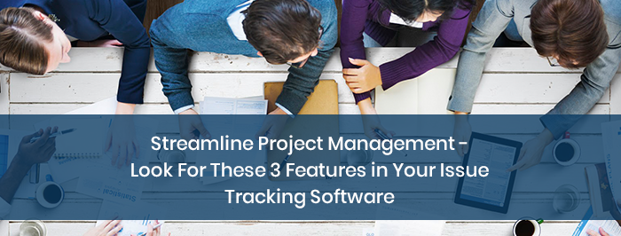 Streamline Project Management – Look For These 3 Features in Your Issue Tracking Software