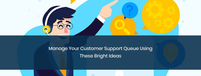 Manage Your Customer Support Queue Using These Bright Ideas