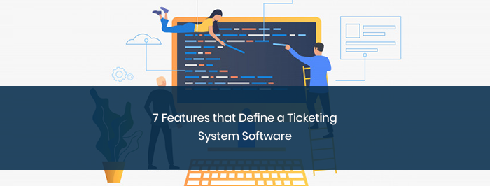 7 Features that Define a Ticketing System Software