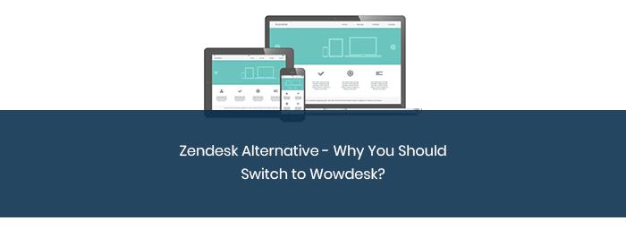 Zendesk Alternative – Why You Should Switch to Wowdesk?