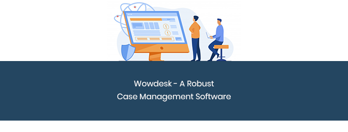 Wowdesk – A Robust Case Management Software