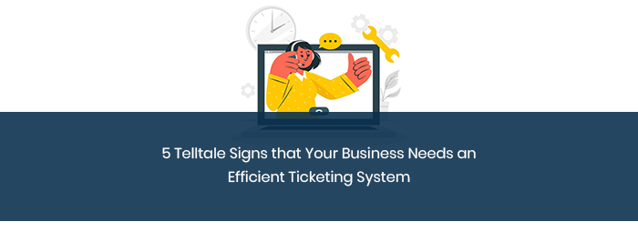 5 Telltale Signs that Your Business Needs an Efficient Ticketing System