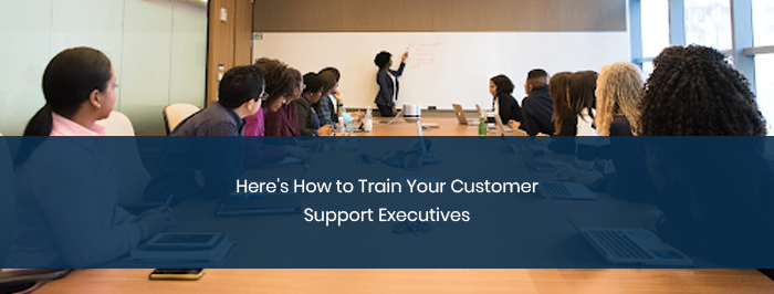 Here's How to Train Your Customer Support Executives