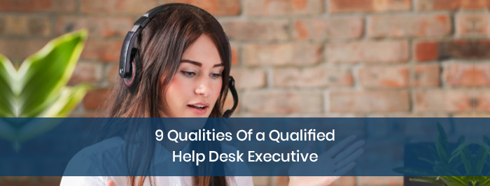 9 Qualities Of a Qualified Help Desk Executive